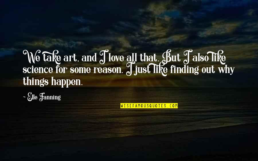 Reason And Love Quotes By Elle Fanning: We take art, and I love all that.