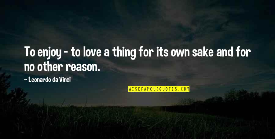 Reason And Love Quotes By Leonardo Da Vinci: To enjoy - to love a thing for