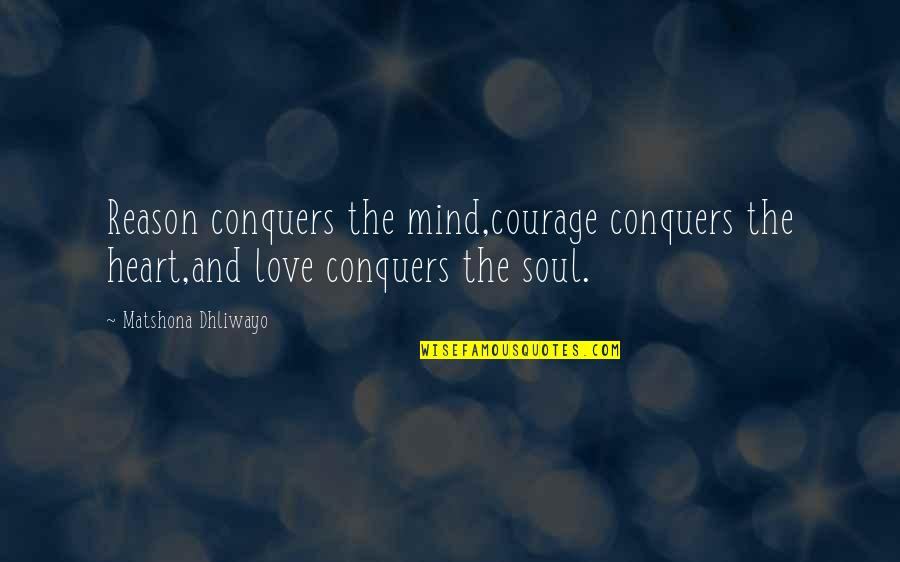 Reason And Love Quotes By Matshona Dhliwayo: Reason conquers the mind,courage conquers the heart,and love