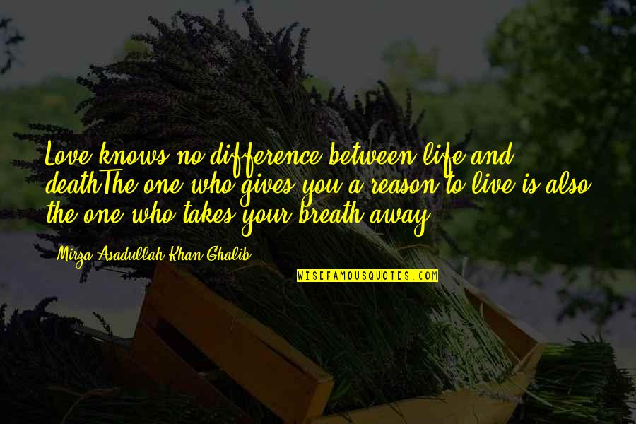 Reason And Love Quotes By Mirza Asadullah Khan Ghalib: Love knows no difference between life and deathThe