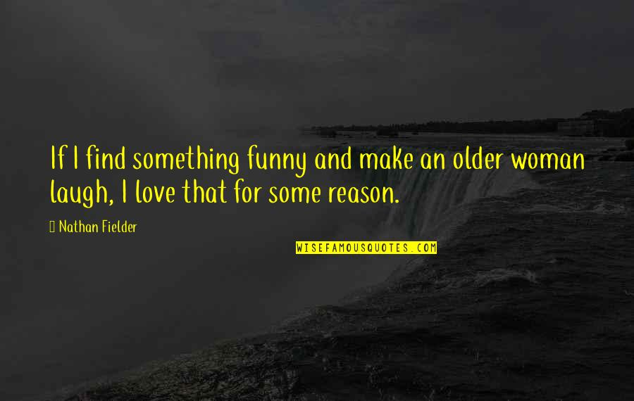 Reason And Love Quotes By Nathan Fielder: If I find something funny and make an