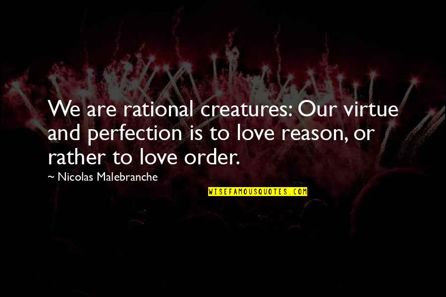 Reason And Love Quotes By Nicolas Malebranche: We are rational creatures: Our virtue and perfection