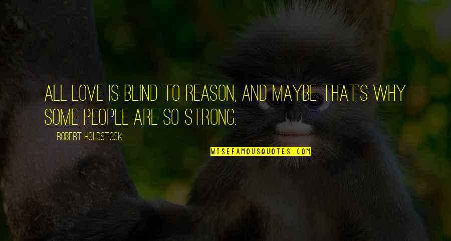 Reason And Love Quotes By Robert Holdstock: All love is blind to reason, and maybe