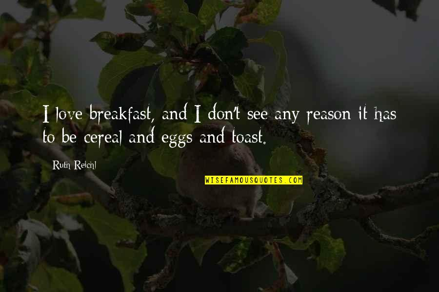 Reason And Love Quotes By Ruth Reichl: I love breakfast, and I don't see any