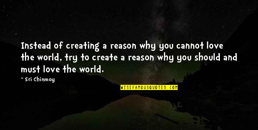 Reason And Love Quotes By Sri Chinmoy: Instead of creating a reason why you cannot