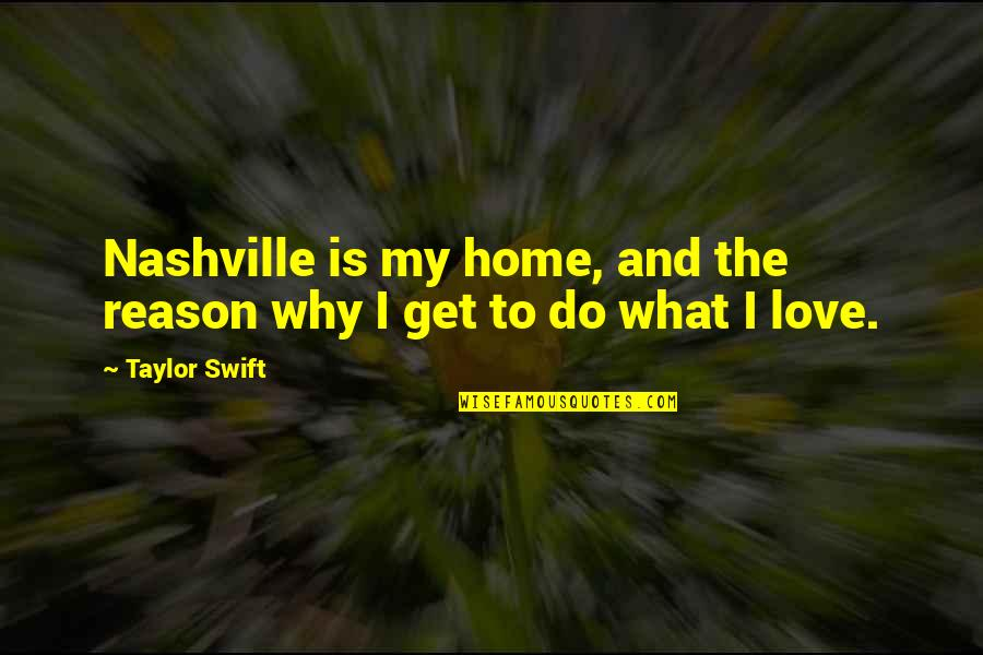 Reason And Love Quotes By Taylor Swift: Nashville is my home, and the reason why