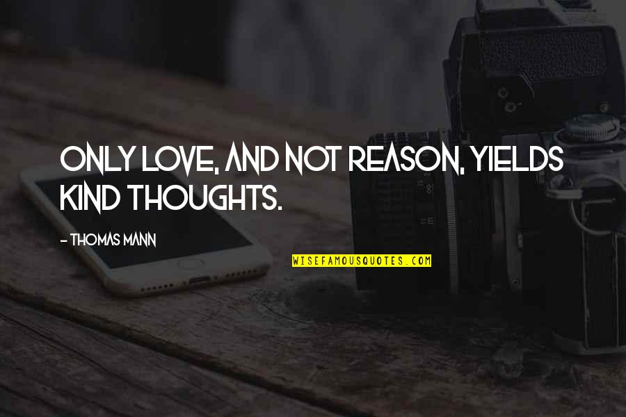 Reason And Love Quotes By Thomas Mann: Only love, and not reason, yields kind thoughts.