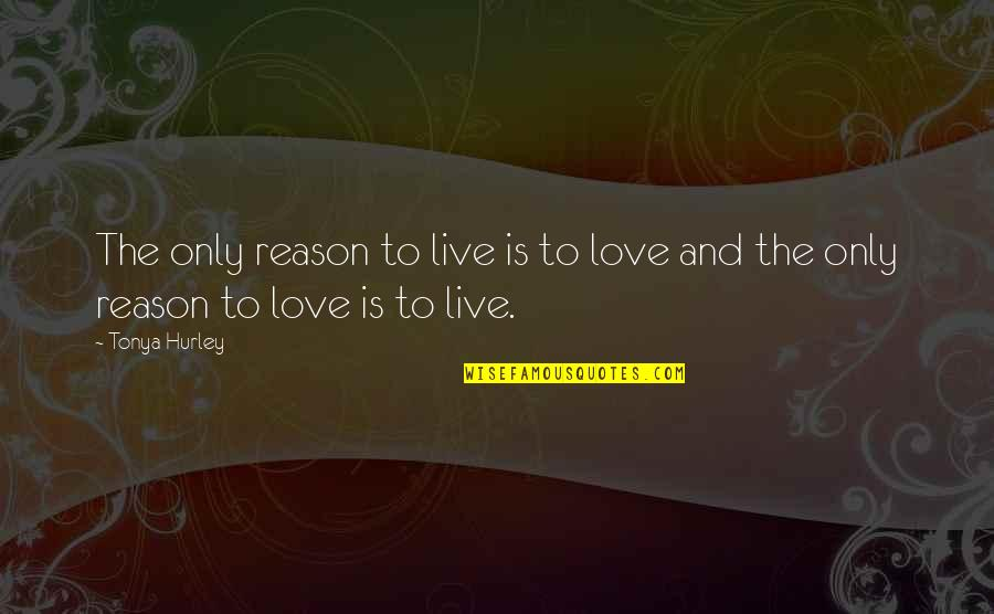 Reason And Love Quotes By Tonya Hurley: The only reason to live is to love