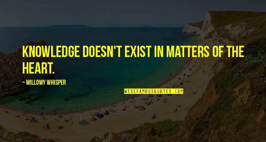 Reason And Love Quotes By Willowy Whisper: Knowledge doesn't exist in matters of the heart.