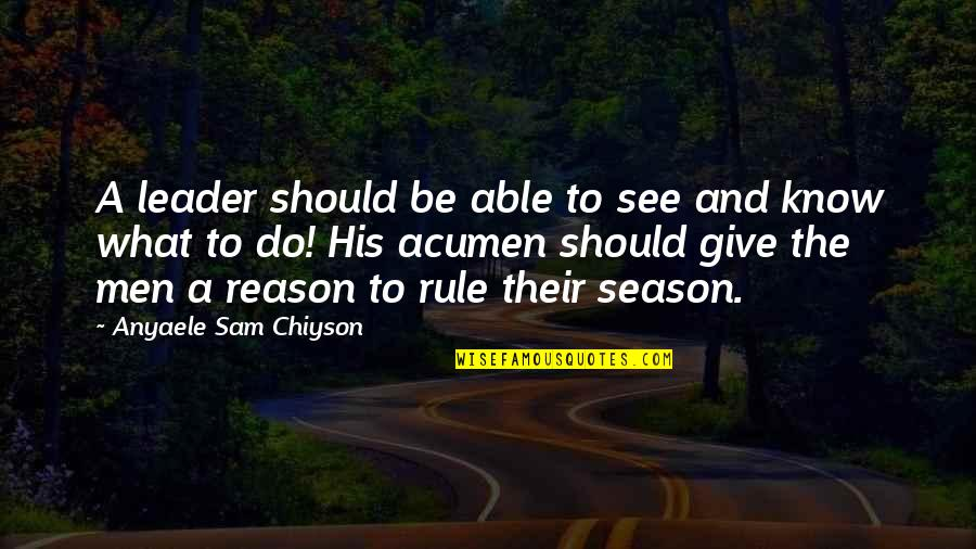 Reason For Season Quotes By Anyaele Sam Chiyson: A leader should be able to see and
