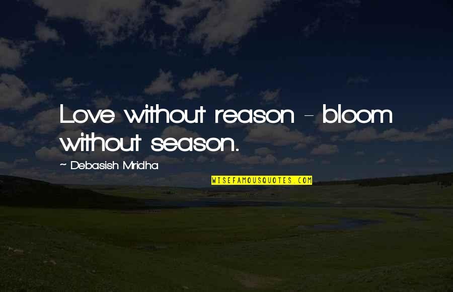 Reason For Season Quotes By Debasish Mridha: Love without reason - bloom without season.
