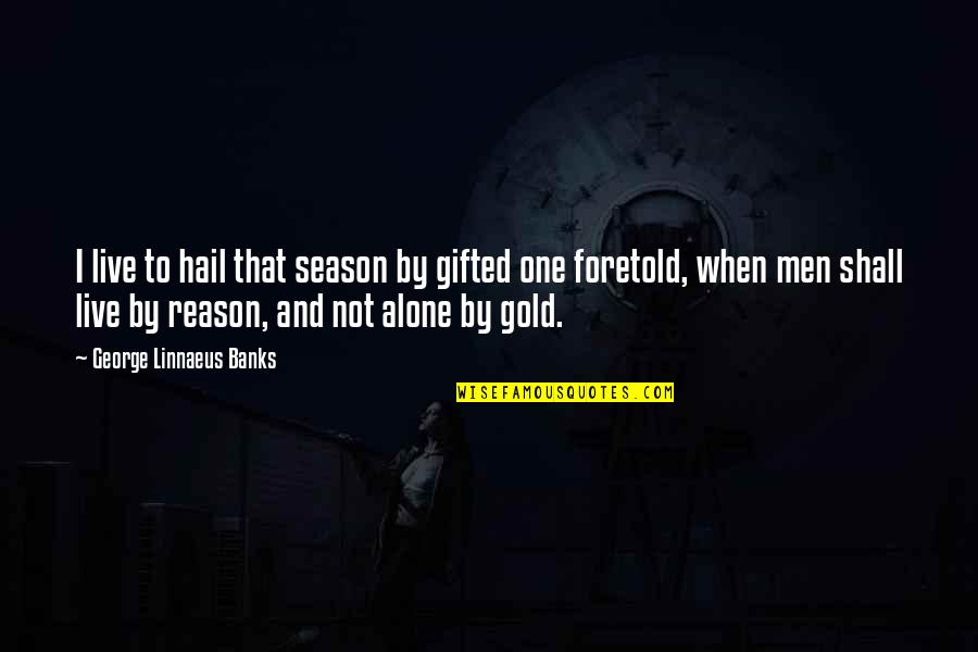 Reason For Season Quotes By George Linnaeus Banks: I live to hail that season by gifted