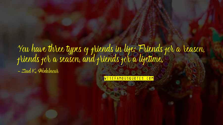 Reason For Season Quotes By Ziad K. Abdelnour: You have three types of friends in life: