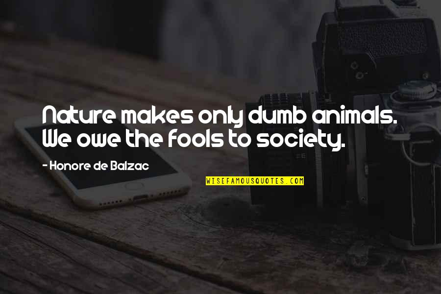 Reassume Quotes By Honore De Balzac: Nature makes only dumb animals. We owe the