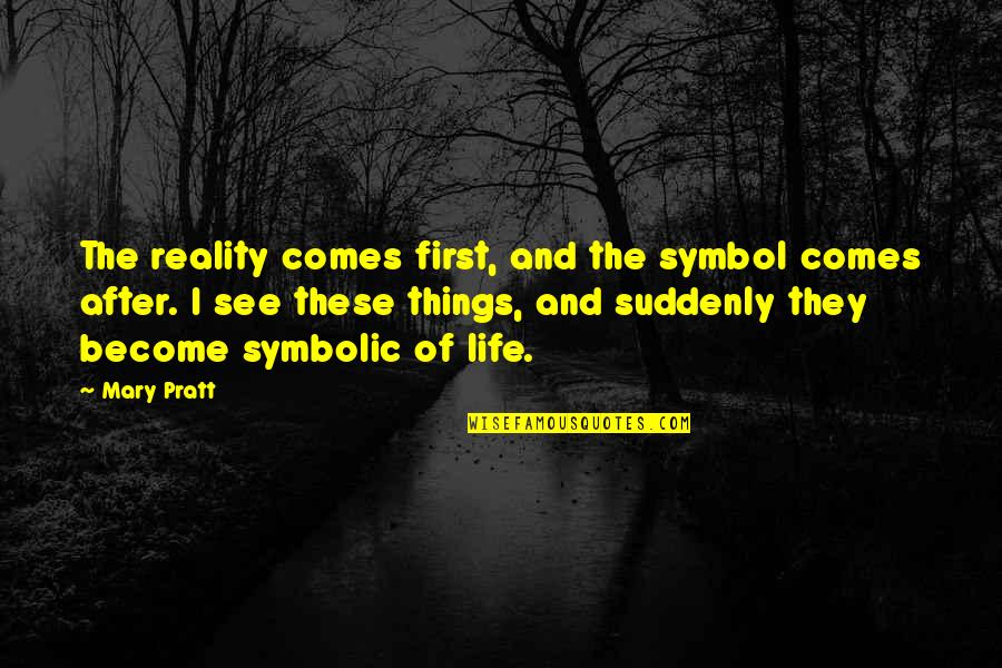 Reassume Quotes By Mary Pratt: The reality comes first, and the symbol comes