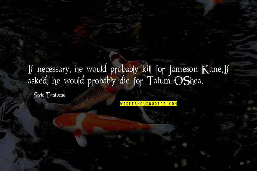 Reassume Quotes By Stylo Fantome: If necessary, he would probably kill for Jameson