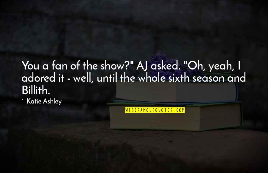 "Reathing Quotes By Katie Ashley: You a fan of the show?"" AJ asked."
