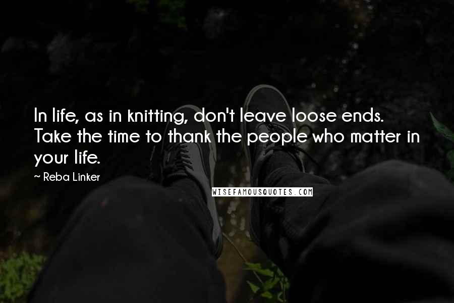 Reba Linker quotes: In life, as in knitting, don't leave loose ends. Take the time to thank the people who matter in your life.