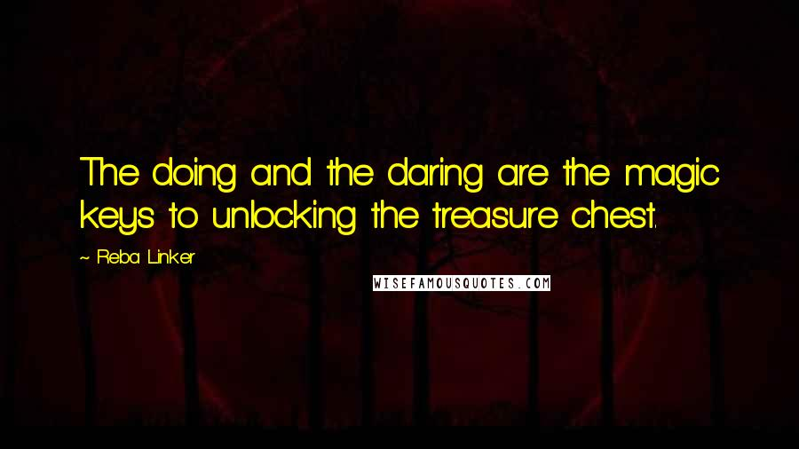 Reba Linker quotes: The doing and the daring are the magic keys to unlocking the treasure chest.