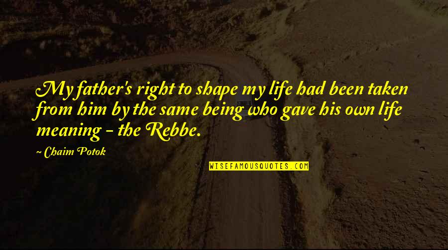 Rebbe Quotes By Chaim Potok: My father's right to shape my life had