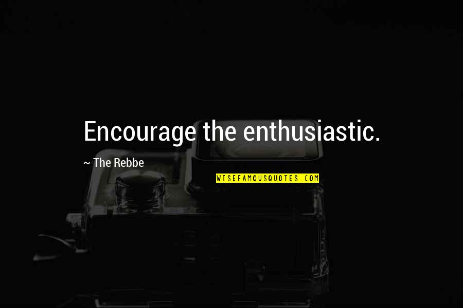 Rebbe Quotes By The Rebbe: Encourage the enthusiastic.