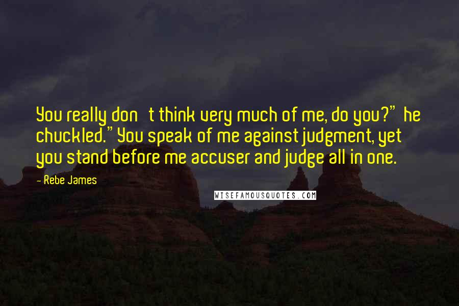"""Rebe James quotes: You really don't think very much of me, do you?"""" he chuckled.""""You speak of me against judgment, yet you stand before me accuser and judge all in one."""