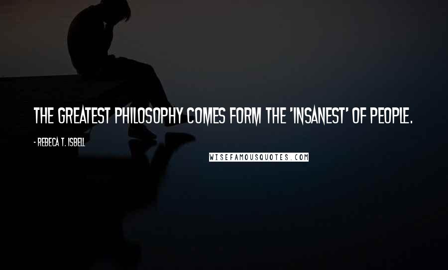Rebeca T. Isbell quotes: The greatest philosophy comes form the 'insanest' of people.
