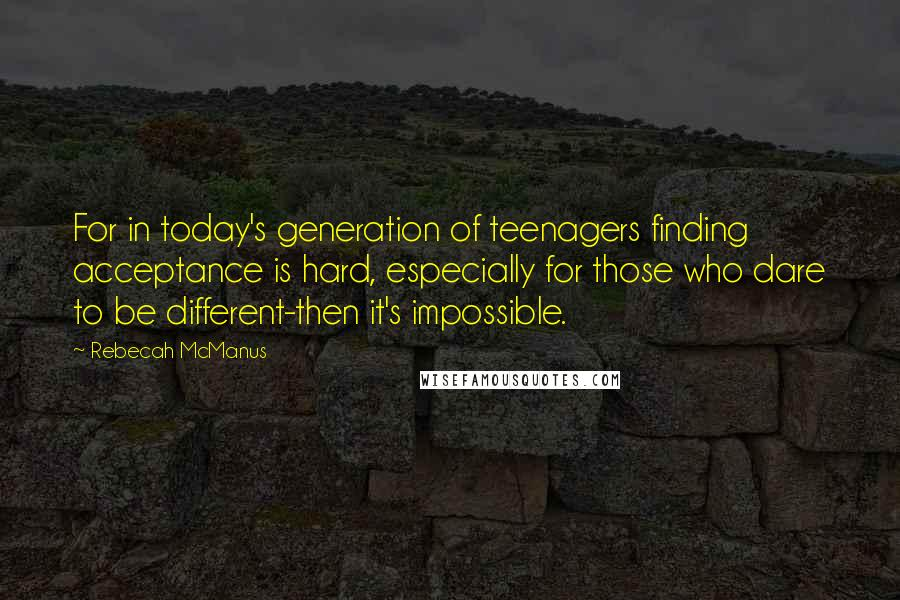 Rebecah McManus quotes: For in today's generation of teenagers finding acceptance is hard, especially for those who dare to be different-then it's impossible.