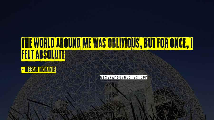 Rebecah McManus quotes: The world around me was oblivious, but for once, I felt absolute
