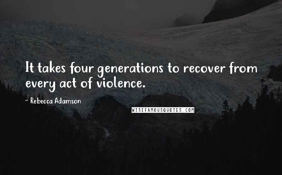 Rebecca Adamson quotes: It takes four generations to recover from every act of violence.