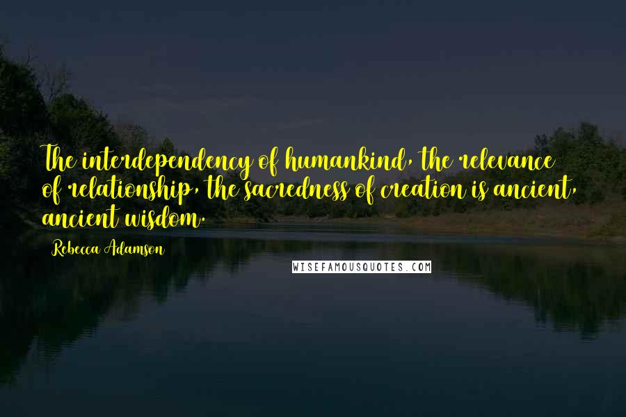 Rebecca Adamson quotes: The interdependency of humankind, the relevance of relationship, the sacredness of creation is ancient, ancient wisdom.