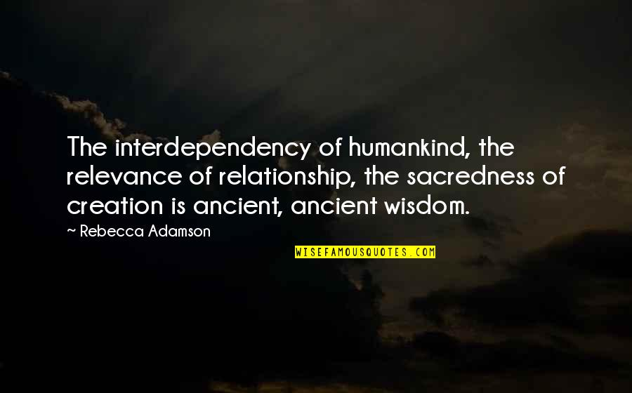 Rebecca Adamson Quotes By Rebecca Adamson: The interdependency of humankind, the relevance of relationship,