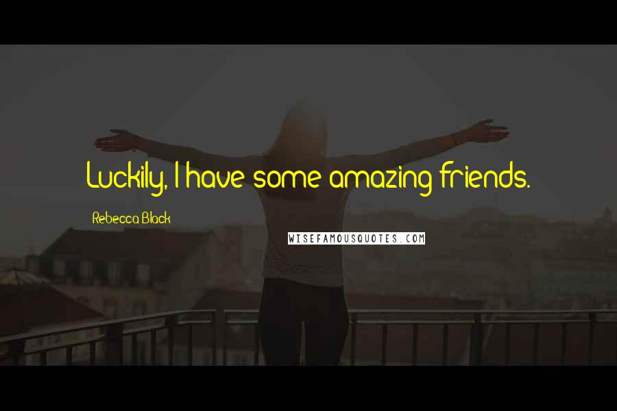 Rebecca Black quotes: Luckily, I have some amazing friends.