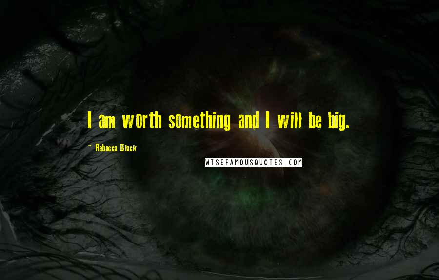 Rebecca Black quotes: I am worth something and I will be big.