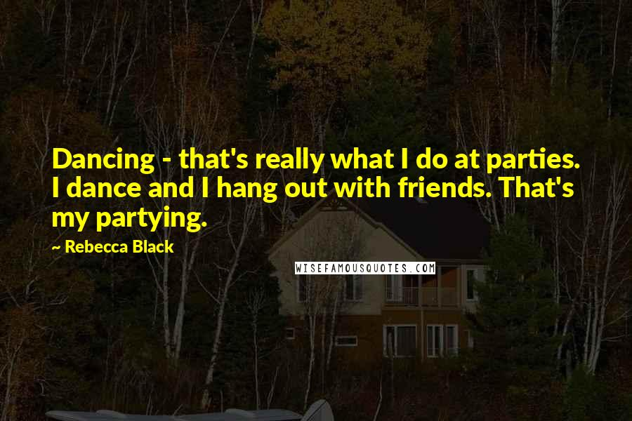Rebecca Black quotes: Dancing - that's really what I do at parties. I dance and I hang out with friends. That's my partying.