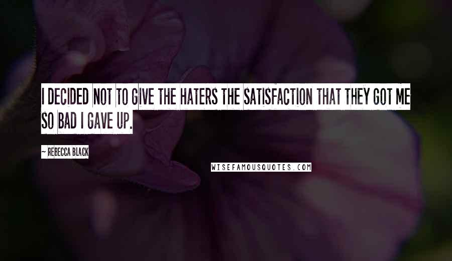 Rebecca Black quotes: I decided not to give the haters the satisfaction that they got me so bad I gave up.