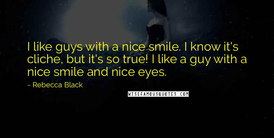 Rebecca Black quotes: I like guys with a nice smile. I know it's cliche, but it's so true! I like a guy with a nice smile and nice eyes.