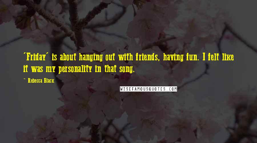 Rebecca Black quotes: 'Friday' is about hanging out with friends, having fun. I felt like it was my personality in that song.
