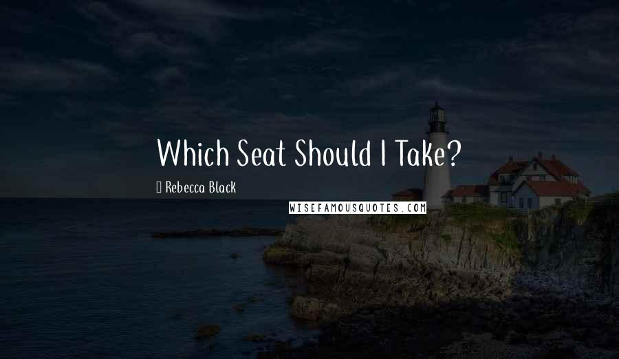 Rebecca Black quotes: Which Seat Should I Take?