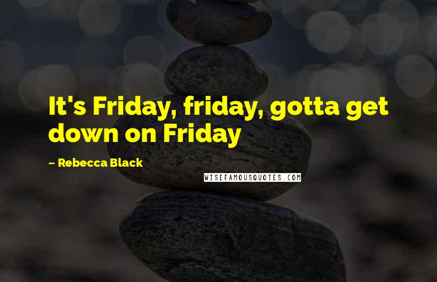 Rebecca Black quotes: It's Friday, friday, gotta get down on Friday