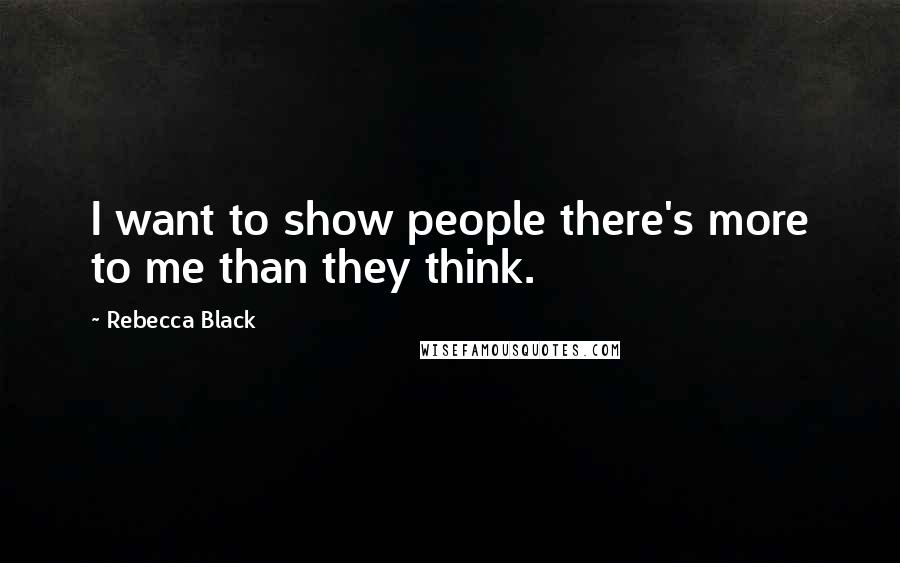 Rebecca Black quotes: I want to show people there's more to me than they think.