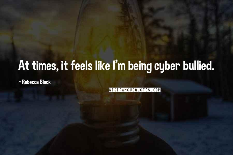 Rebecca Black quotes: At times, it feels like I'm being cyber bullied.