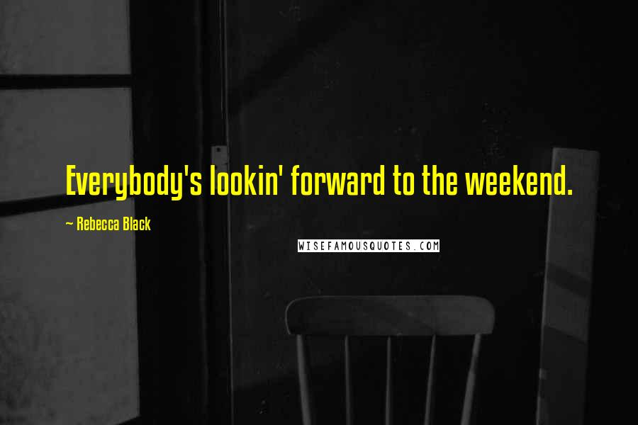 Rebecca Black quotes: Everybody's lookin' forward to the weekend.
