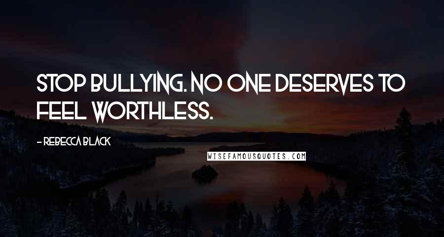 Rebecca Black quotes: Stop Bullying. No one deserves to feel worthless.