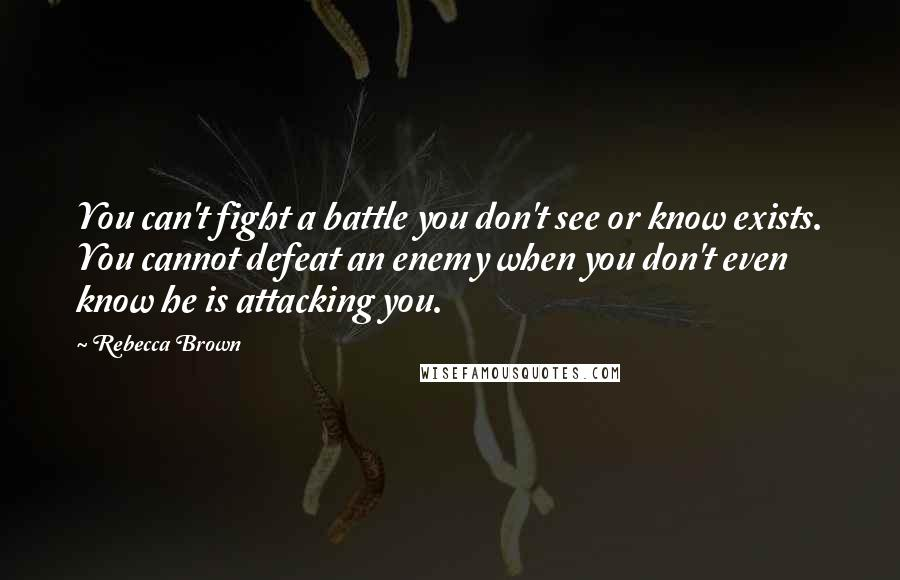 Rebecca Brown quotes: You can't fight a battle you don't see or know exists. You cannot defeat an enemy when you don't even know he is attacking you.