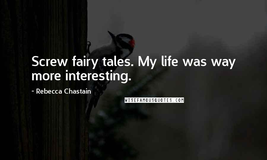 Rebecca Chastain quotes: Screw fairy tales. My life was way more interesting.