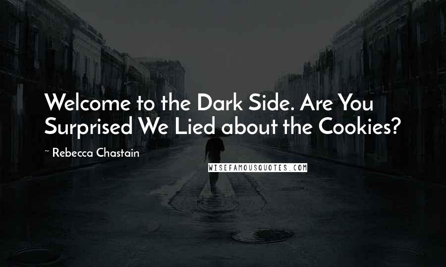 Rebecca Chastain quotes: Welcome to the Dark Side. Are You Surprised We Lied about the Cookies?