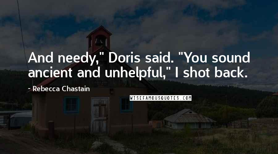"Rebecca Chastain quotes: And needy,"" Doris said. ""You sound ancient and unhelpful,"" I shot back."