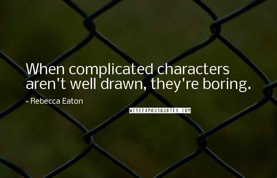 Rebecca Eaton quotes: When complicated characters aren't well drawn, they're boring.