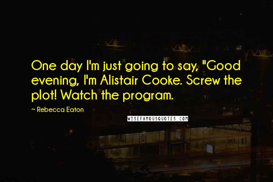 "Rebecca Eaton quotes: One day I'm just going to say, ""Good evening, I'm Alistair Cooke. Screw the plot! Watch the program."